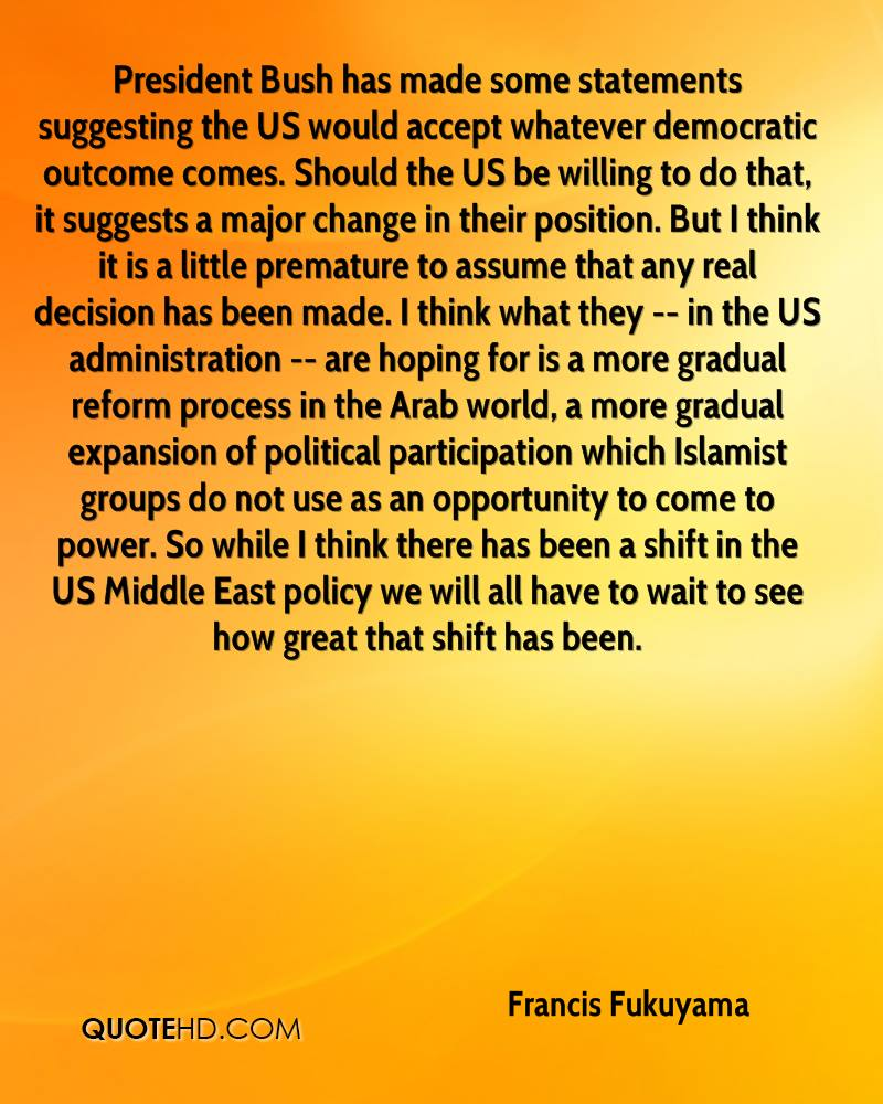 President Bush has made some statements suggesting the US would accept whatever democratic outcome comes. Should the US be willing to do that, it suggests a major change in their position. But I think it is a little premature to assume that any real decision has been made. I think what they -- in the US administration -- are hoping for is a more gradual reform process in the Arab world, a more gradual expansion of political participation which Islamist groups do not use as an opportunity to come to power. So while I think there has been a shift in the US Middle East policy we will all have to wait to see how great that shift has been.