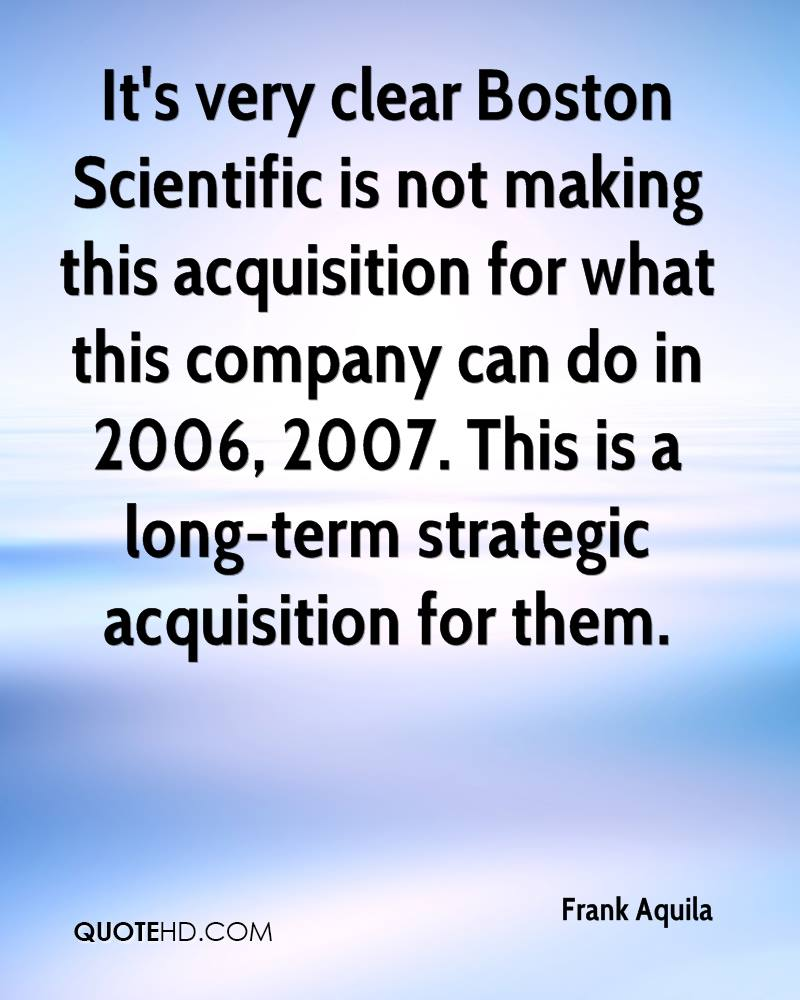 It's very clear Boston Scientific is not making this acquisition for what this company can do in 2006, 2007. This is a long-term strategic acquisition for them.