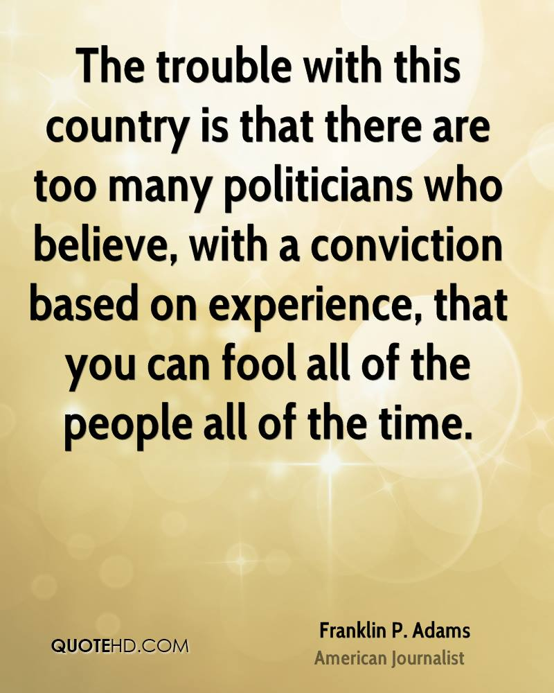 The trouble with this country is that there are too many politicians who believe, with a conviction based on experience, that you can fool all of the people all of the time.