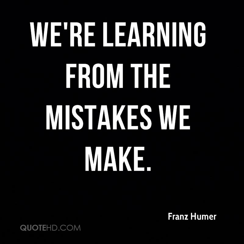 We're learning from the mistakes we make.