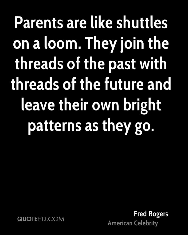 Parents are like shuttles on a loom. They join the threads of the past with threads of the future and leave their own bright patterns as they go.