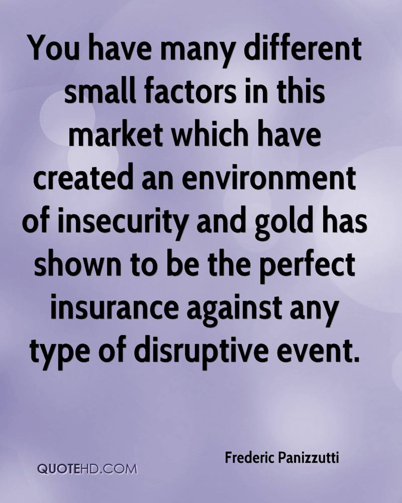 You have many different small factors in this market which have created an environment of insecurity and gold has shown to be the perfect insurance against any type of disruptive event.