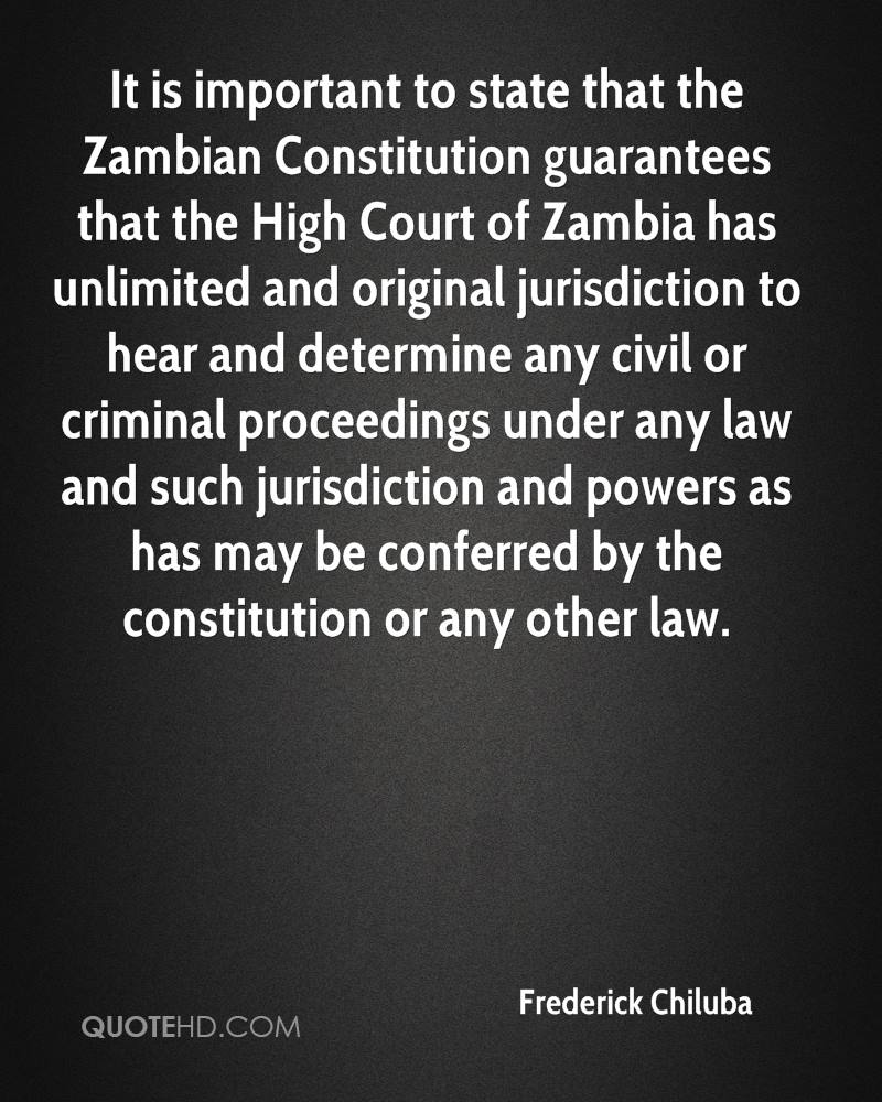 It is important to state that the Zambian Constitution guarantees that the High Court of Zambia has unlimited and original jurisdiction to hear and determine any civil or criminal proceedings under any law and such jurisdiction and powers as has may be conferred by the constitution or any other law.