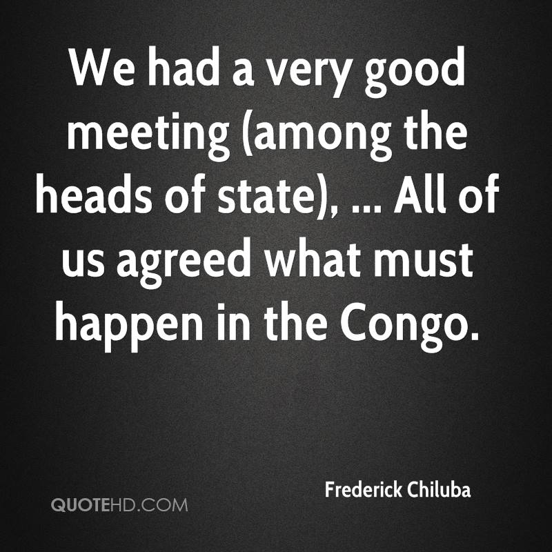 We had a very good meeting (among the heads of state), ... All of us agreed what must happen in the Congo.