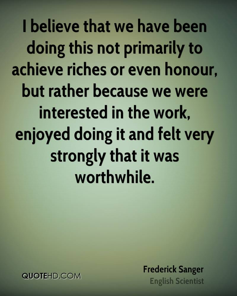 I believe that we have been doing this not primarily to achieve riches or even honour, but rather because we were interested in the work, enjoyed doing it and felt very strongly that it was worthwhile.
