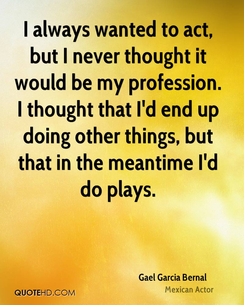 I always wanted to act, but I never thought it would be my profession. I thought that I'd end up doing other things, but that in the meantime I'd do plays.