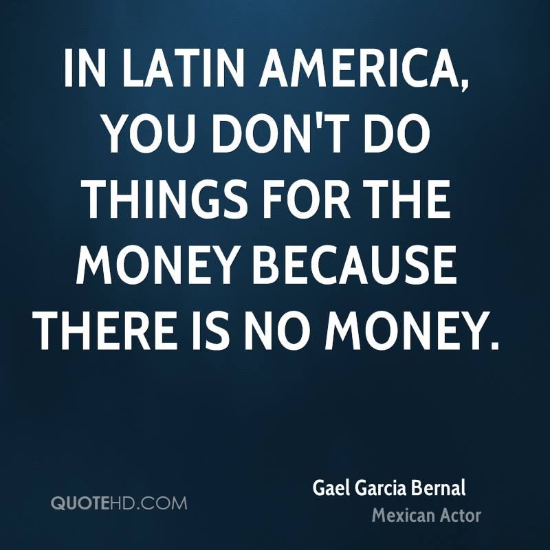 In Latin America, you don't do things for the money because there is no money.