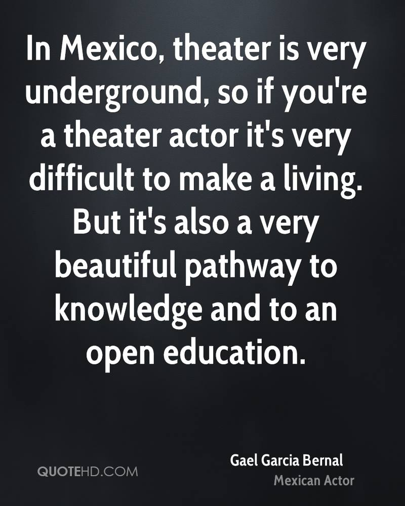 In Mexico, theater is very underground, so if you're a theater actor it's very difficult to make a living. But it's also a very beautiful pathway to knowledge and to an open education.
