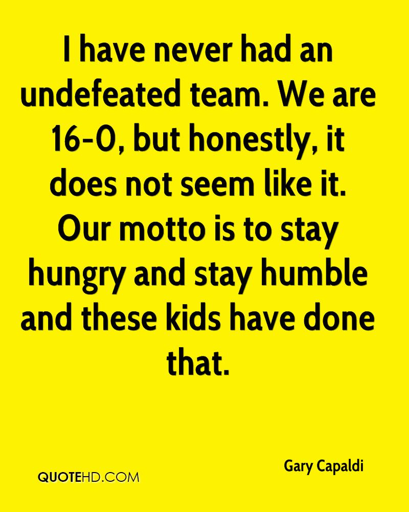 I have never had an undefeated team. We are 16-0, but honestly, it does not seem like it. Our motto is to stay hungry and stay humble and these kids have done that.