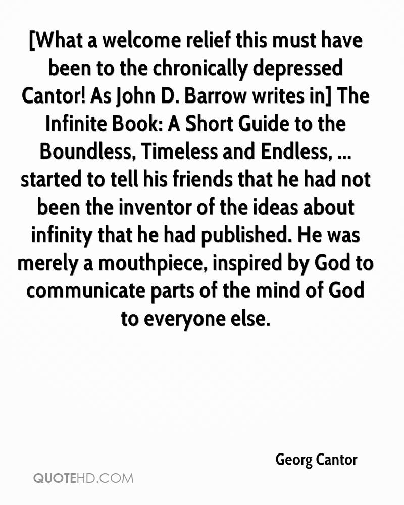 [What a welcome relief this must have been to the chronically depressed Cantor! As John D. Barrow writes in] The Infinite Book: A Short Guide to the Boundless, Timeless and Endless, ... started to tell his friends that he had not been the inventor of the ideas about infinity that he had published. He was merely a mouthpiece, inspired by God to communicate parts of the mind of God to everyone else.