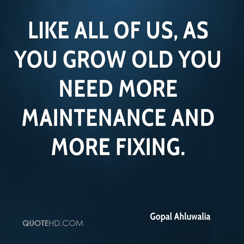Like all of us, as you grow old you need more maintenance and more fixing.