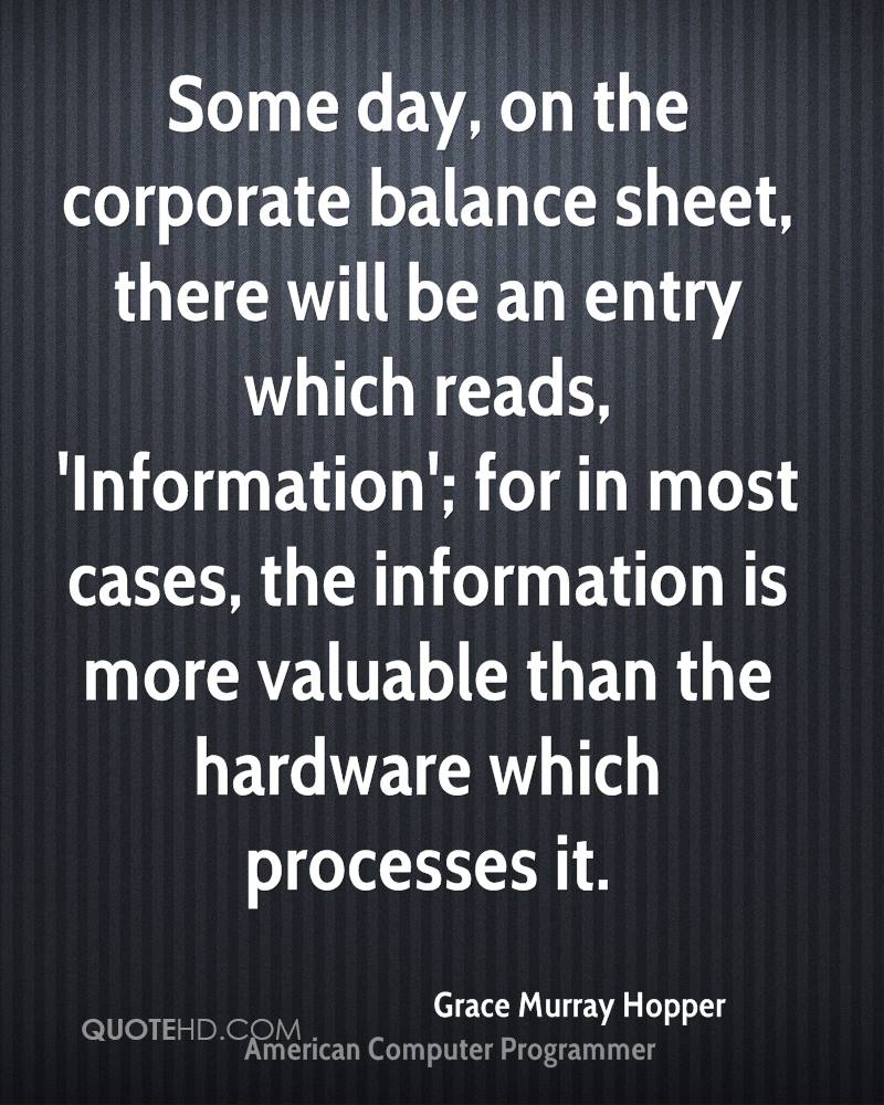 Some day, on the corporate balance sheet, there will be an entry which reads, 'Information'; for in most cases, the information is more valuable than the hardware which processes it.