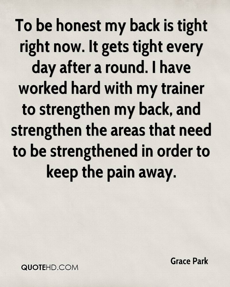 To be honest my back is tight right now. It gets tight every day after a round. I have worked hard with my trainer to strengthen my back, and strengthen the areas that need to be strengthened in order to keep the pain away.