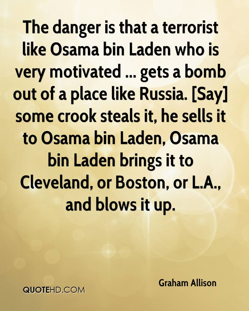 The danger is that a terrorist like Osama bin Laden who is very motivated ... gets a bomb out of a place like Russia. [Say] some crook steals it, he sells it to Osama bin Laden, Osama bin Laden brings it to Cleveland, or Boston, or L.A., and blows it up.