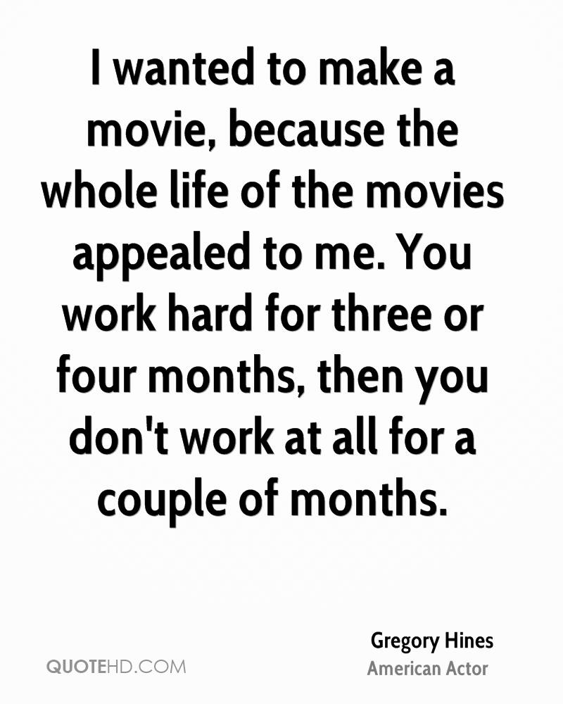 I wanted to make a movie, because the whole life of the movies appealed to me. You work hard for three or four months, then you don't work at all for a couple of months.