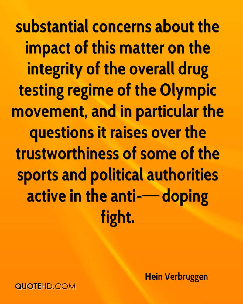substantial concerns about the impact of this matter on the integrity of the overall drug testing regime of the Olympic movement, and in particular the questions it raises over the trustworthiness of some of the sports and political authorities active in the anti-—doping fight.