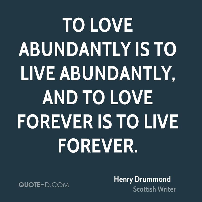 To love abundantly is to live abundantly, and to love forever is to live forever.