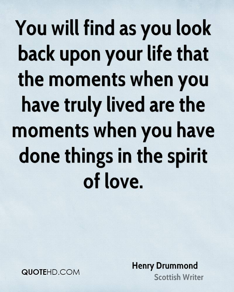 You will find as you look back upon your life that the moments when you have truly lived are the moments when you have done things in the spirit of love.