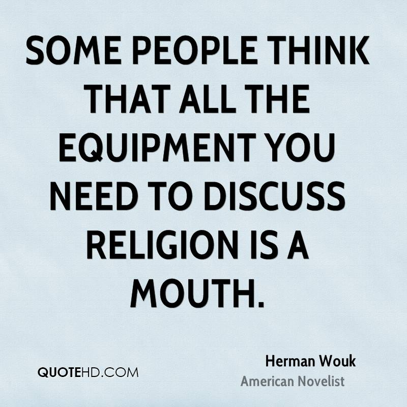 Some people think that all the equipment you need to discuss religion is a mouth.