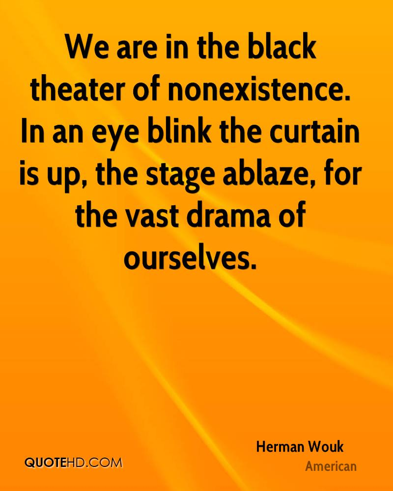 We are in the black theater of nonexistence. In an eye blink the curtain is up, the stage ablaze, for the vast drama of ourselves.