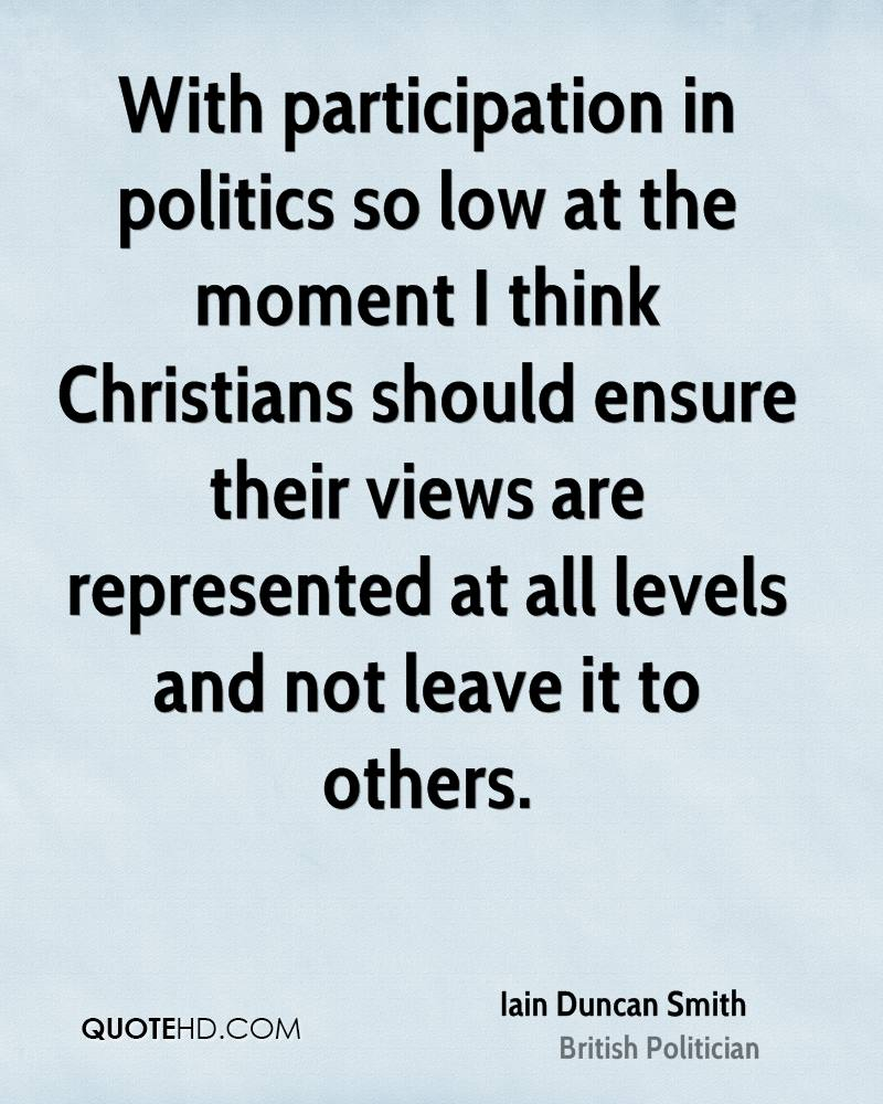 With participation in politics so low at the moment I think Christians should ensure their views are represented at all levels and not leave it to others.