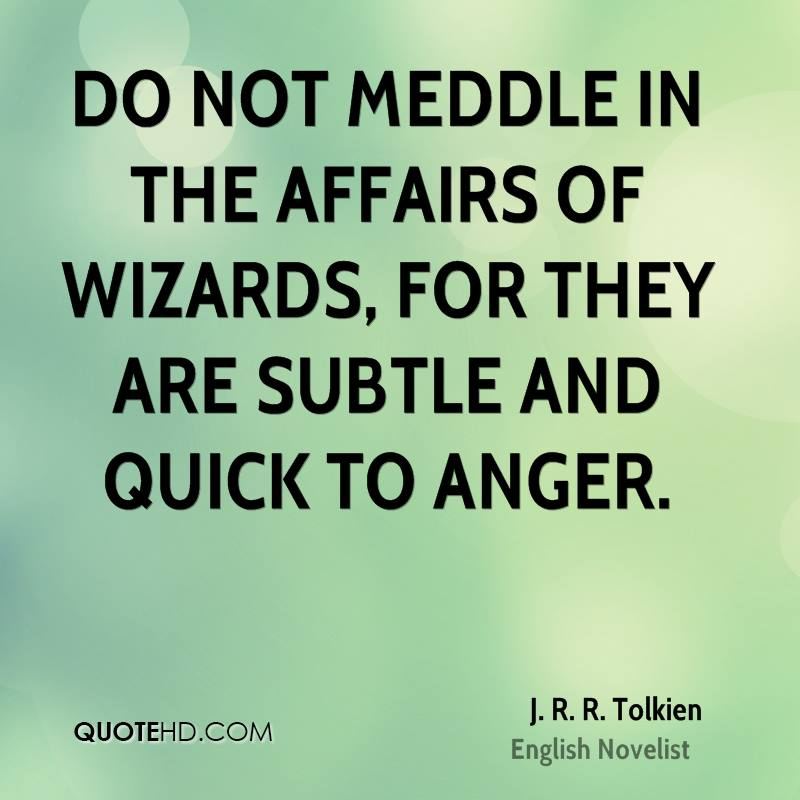 Do not meddle in the affairs of wizards, for they are subtle and quick to anger.