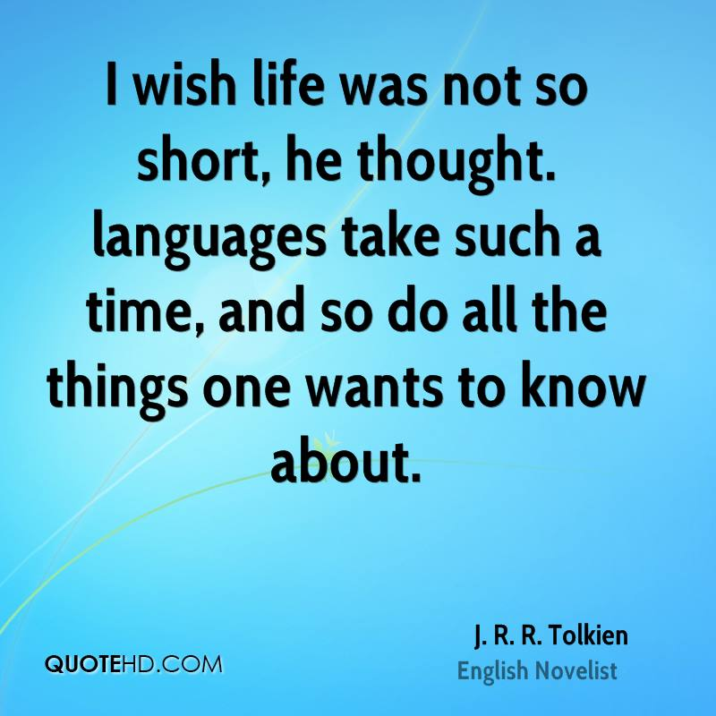 I wish life was not so short, he thought. languages take such a time, and so do all the things one wants to know about.