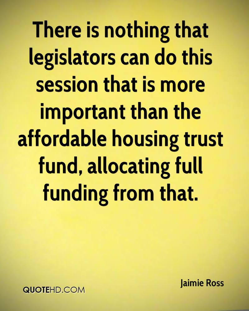 There is nothing that legislators can do this session that is more important than the affordable housing trust fund, allocating full funding from that.