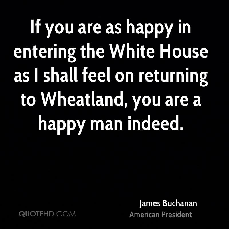 If you are as happy in entering the White House as I shall feel on returning to Wheatland, you are a happy man indeed.