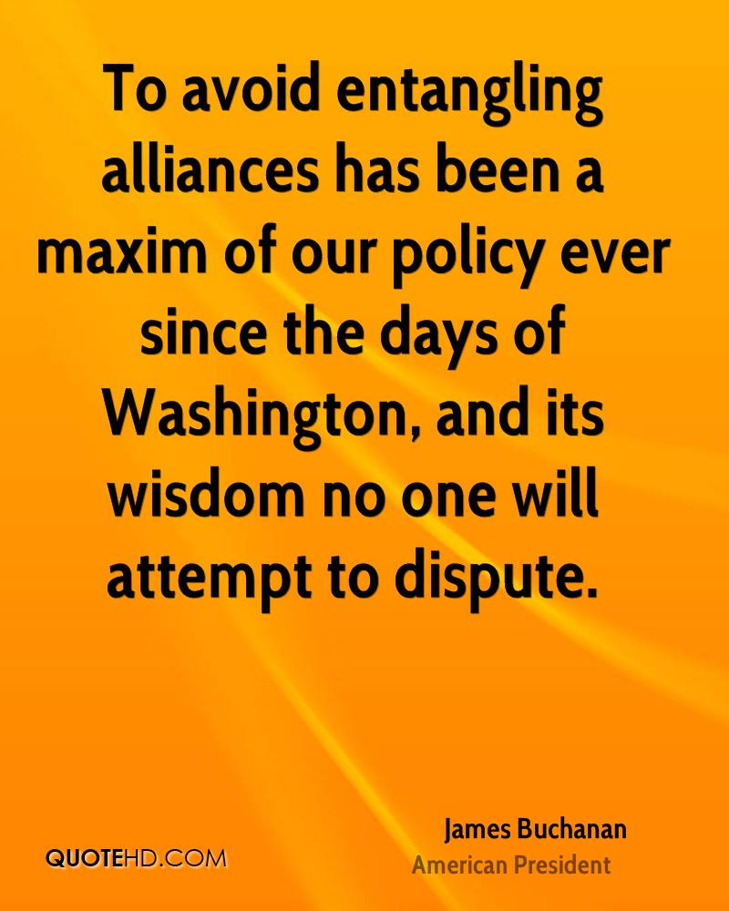 To avoid entangling alliances has been a maxim of our policy ever since the days of Washington, and its wisdom no one will attempt to dispute.
