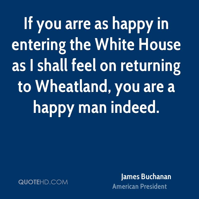 If you arre as happy in entering the White House as I shall feel on returning to Wheatland, you are a happy man indeed.