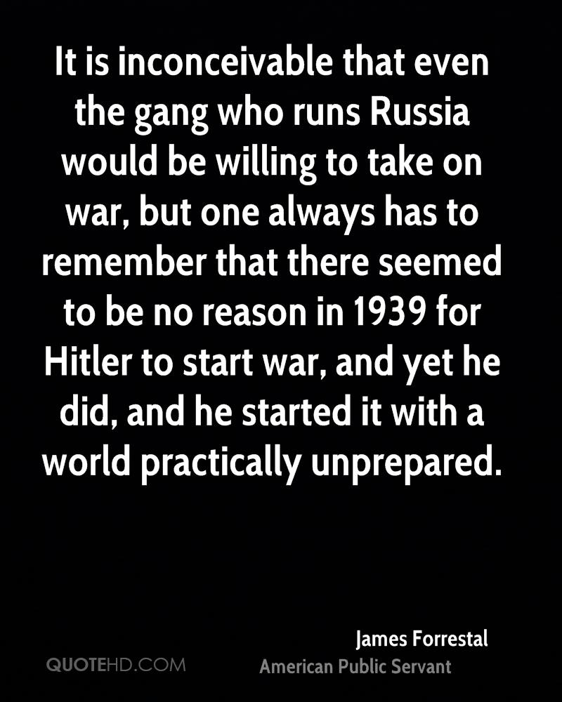 It is inconceivable that even the gang who runs Russia would be willing to take on war, but one always has to remember that there seemed to be no reason in 1939 for Hitler to start war, and yet he did, and he started it with a world practically unprepared.