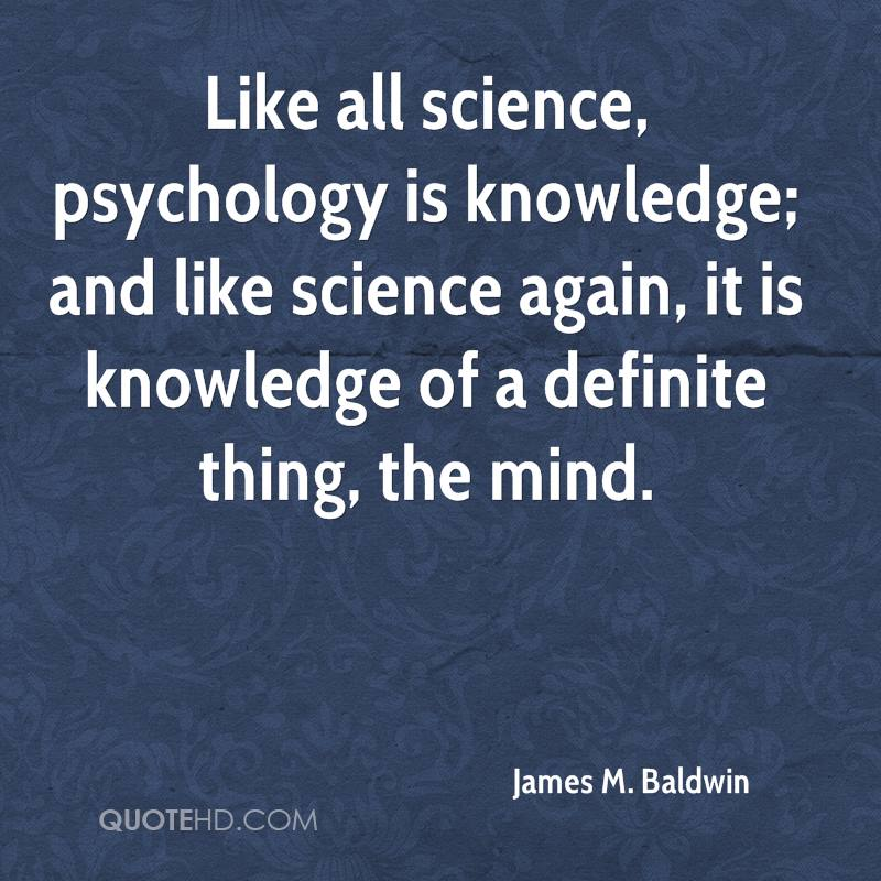 Like all science, psychology is knowledge; and like science again, it is knowledge of a definite thing, the mind.