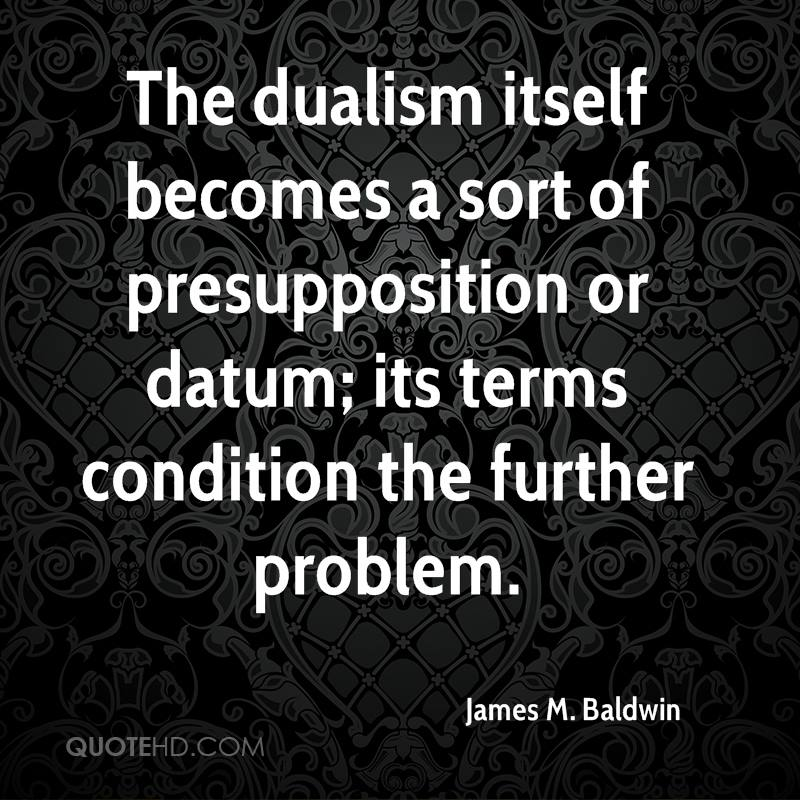 The dualism itself becomes a sort of presupposition or datum; its terms condition the further problem.