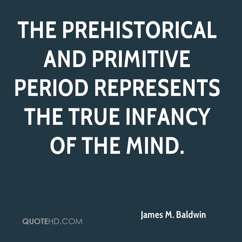 The prehistorical and primitive period represents the true infancy of the mind.