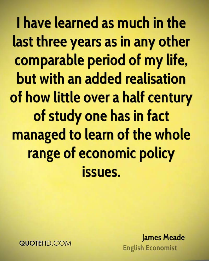 I have learned as much in the last three years as in any other comparable period of my life, but with an added realisation of how little over a half century of study one has in fact managed to learn of the whole range of economic policy issues.
