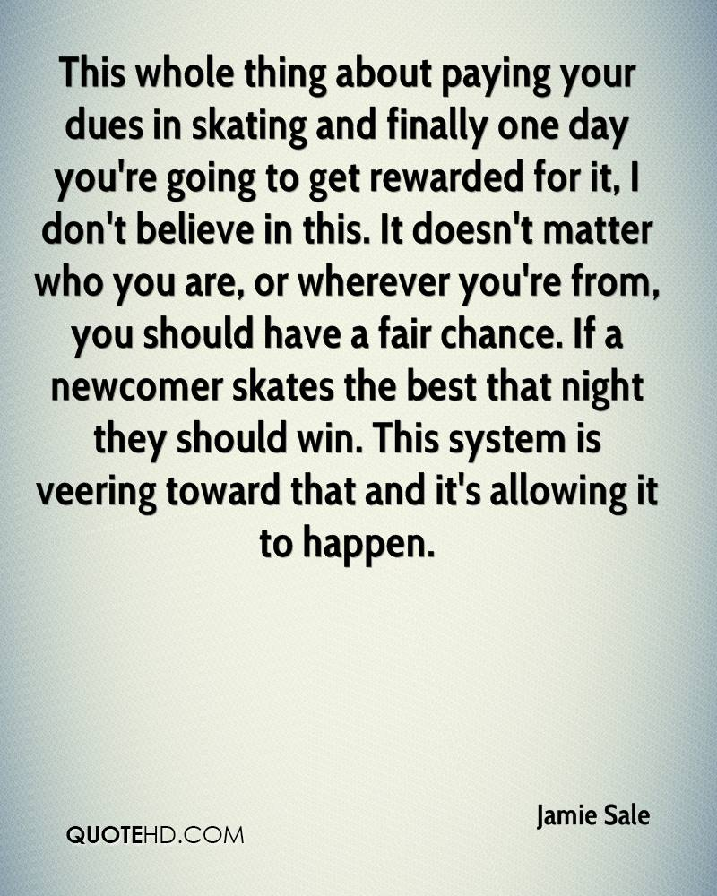 This whole thing about paying your dues in skating and finally one day you're going to get rewarded for it, I don't believe in this. It doesn't matter who you are, or wherever you're from, you should have a fair chance. If a newcomer skates the best that night they should win. This system is veering toward that and it's allowing it to happen.