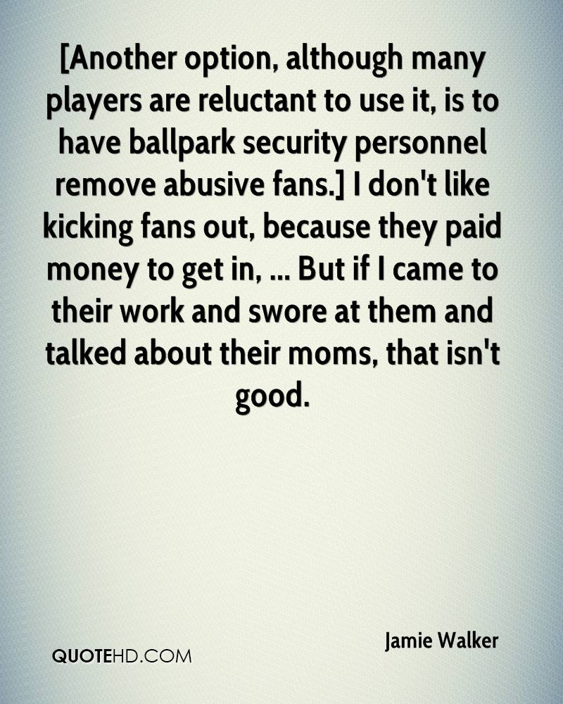 [Another option, although many players are reluctant to use it, is to have ballpark security personnel remove abusive fans.] I don't like kicking fans out, because they paid money to get in, ... But if I came to their work and swore at them and talked about their moms, that isn't good.