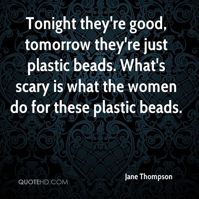 Tonight they're good, tomorrow they're just plastic beads. What's scary is what the women do for these plastic beads.