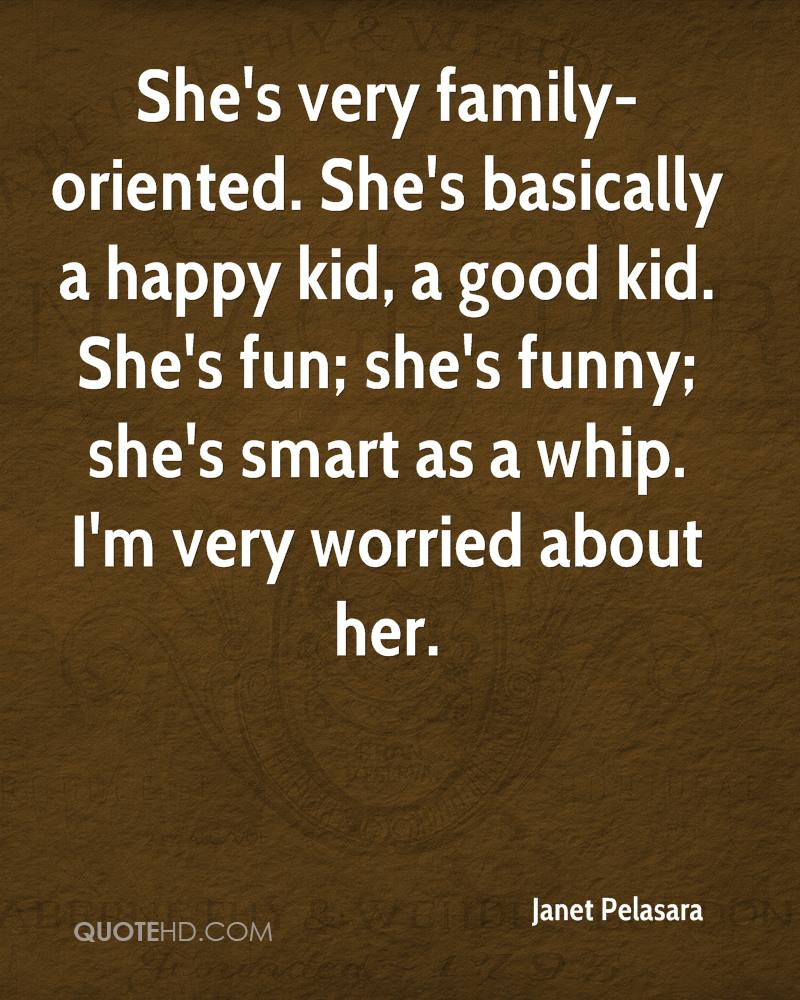 She's very family-oriented. She's basically a happy kid, a good kid. She's fun; she's funny; she's smart as a whip. I'm very worried about her.