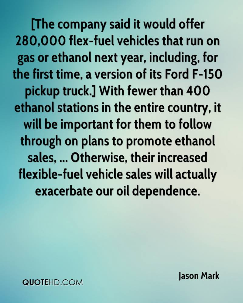 [The company said it would offer 280,000 flex-fuel vehicles that run on gas or ethanol next year, including, for the first time, a version of its Ford F-150 pickup truck.] With fewer than 400 ethanol stations in the entire country, it will be important for them to follow through on plans to promote ethanol sales, ... Otherwise, their increased flexible-fuel vehicle sales will actually exacerbate our oil dependence.