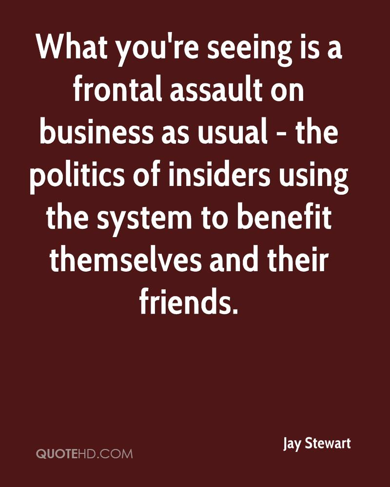 What you're seeing is a frontal assault on business as usual - the politics of insiders using the system to benefit themselves and their friends.