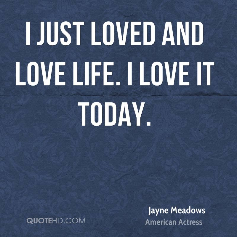 I just loved and love life. I love it today.