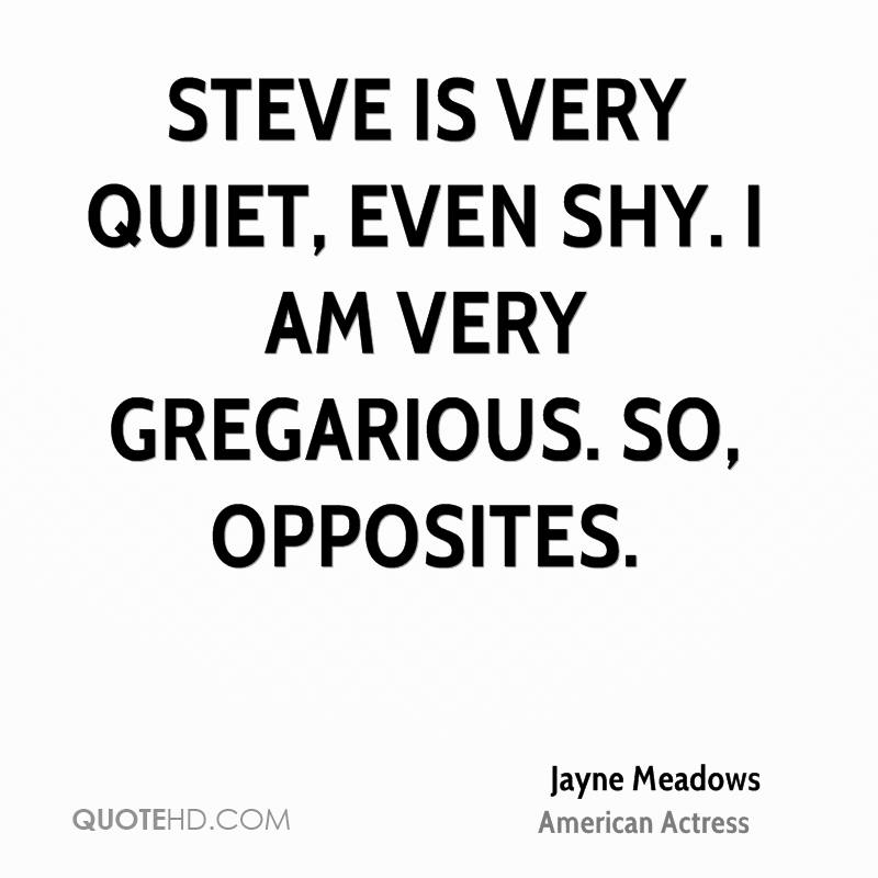 Steve is very quiet, even shy. I am very gregarious. So, opposites.