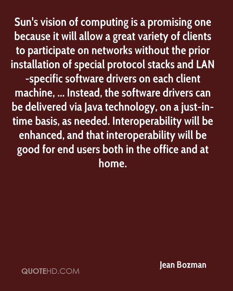 Sun's vision of computing is a promising one because it will allow a great variety of clients to participate on networks without the prior installation of special protocol stacks and LAN-specific software drivers on each client machine, ... Instead, the software drivers can be delivered via Java technology, on a just-in-time basis, as needed. Interoperability will be enhanced, and that interoperability will be good for end users both in the office and at home.