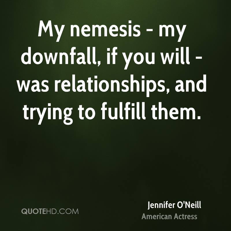 My nemesis - my downfall, if you will - was relationships, and trying to fulfill them.