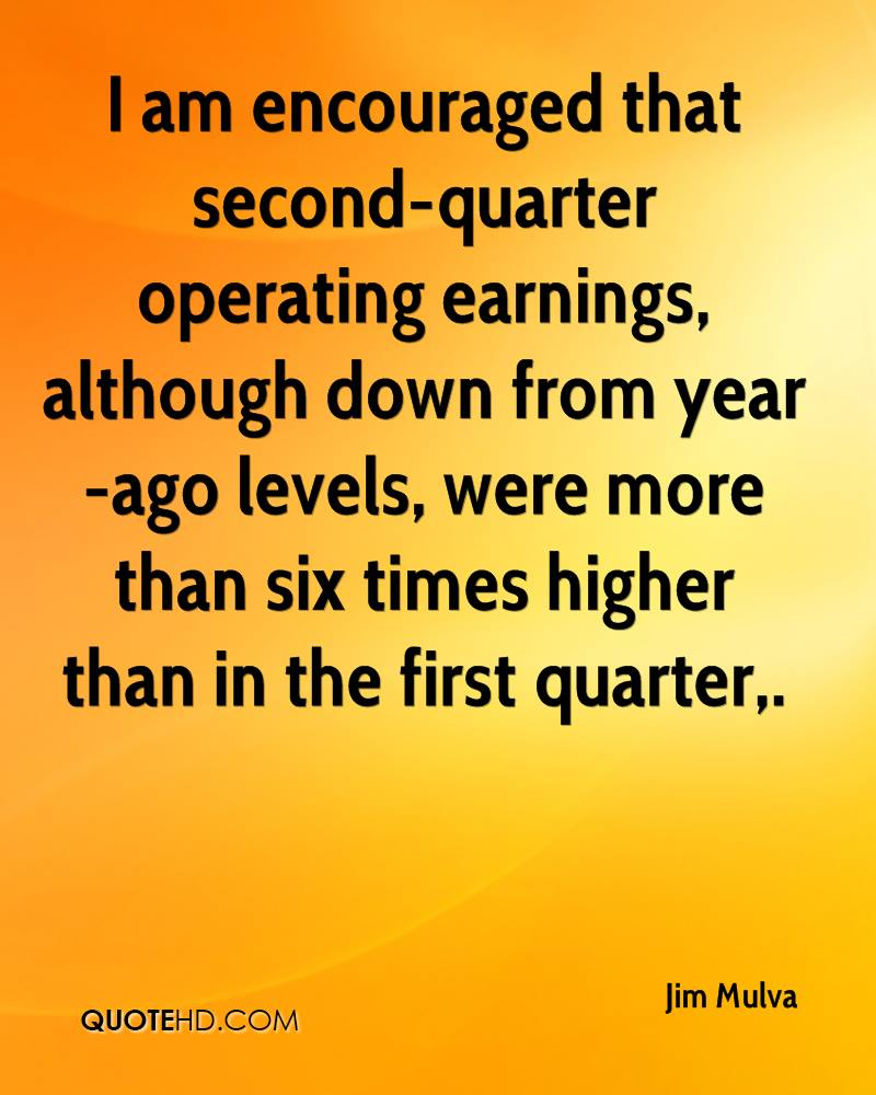 I am encouraged that second-quarter operating earnings, although down from year-ago levels, were more than six times higher than in the first quarter.