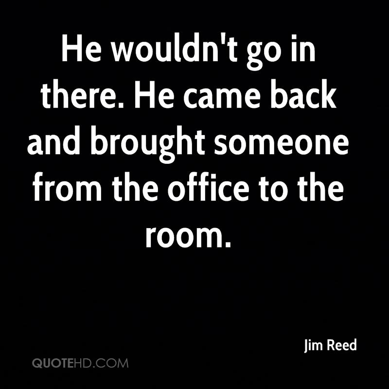He wouldn't go in there. He came back and brought someone from the office to the room.