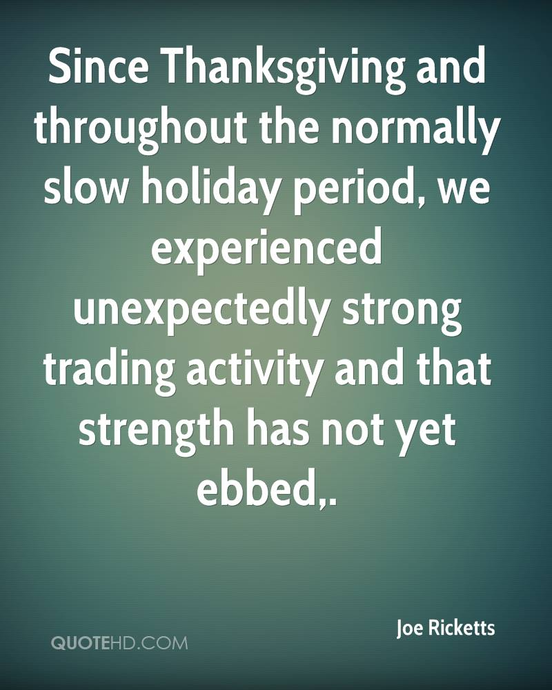 Since Thanksgiving and throughout the normally slow holiday period, we experienced unexpectedly strong trading activity and that strength has not yet ebbed.