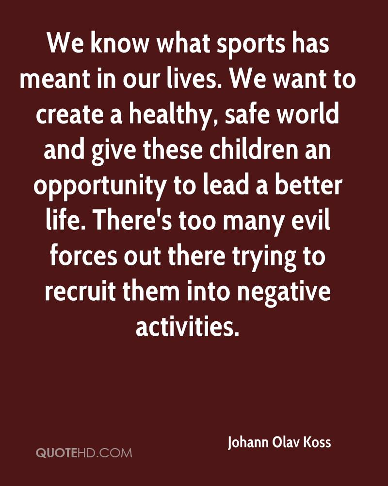 We know what sports has meant in our lives. We want to create a healthy, safe world and give these children an opportunity to lead a better life. There's too many evil forces out there trying to recruit them into negative activities.